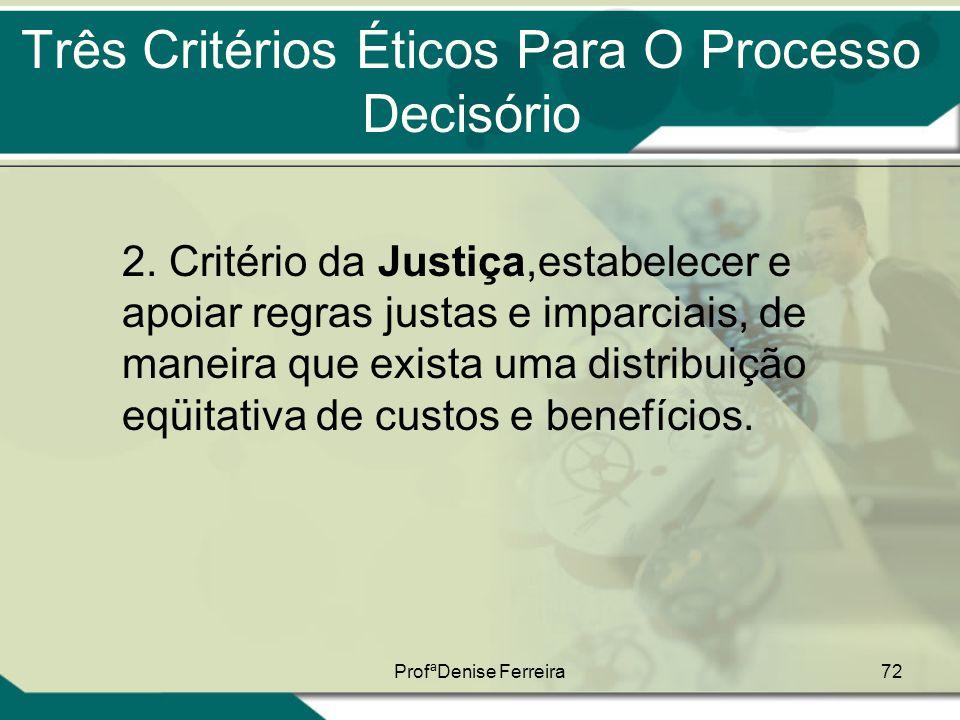 ProfªDenise Ferreira72 Três Critérios Éticos Para O Processo Decisório 2. Critério da Justiça,estabelecer e apoiar regras justas e imparciais, de mane