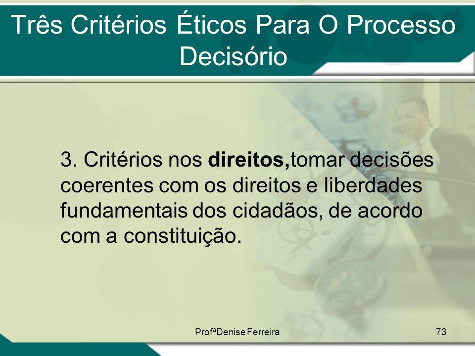 ProfªDenise Ferreira73 Três Critérios Éticos Para O Processo Decisório 3. Critérios nos direitos,tomar decisões coerentes com os direitos e liberdades