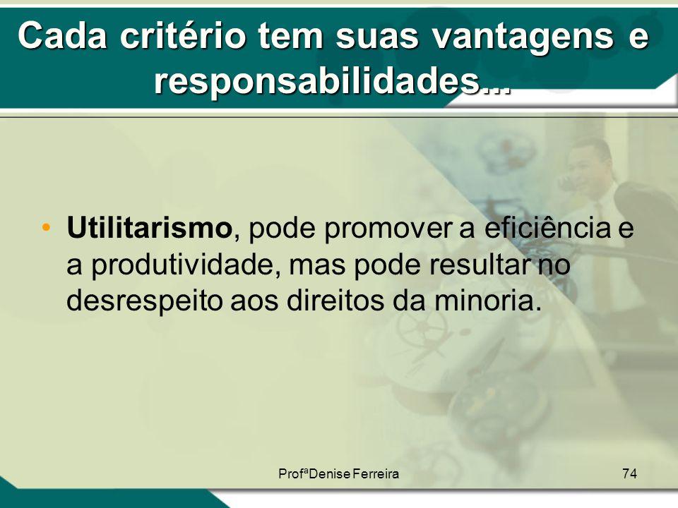 ProfªDenise Ferreira74 Cada critério tem suas vantagens e responsabilidades... •Utilitarismo, pode promover a eficiência e a produtividade, mas pode r