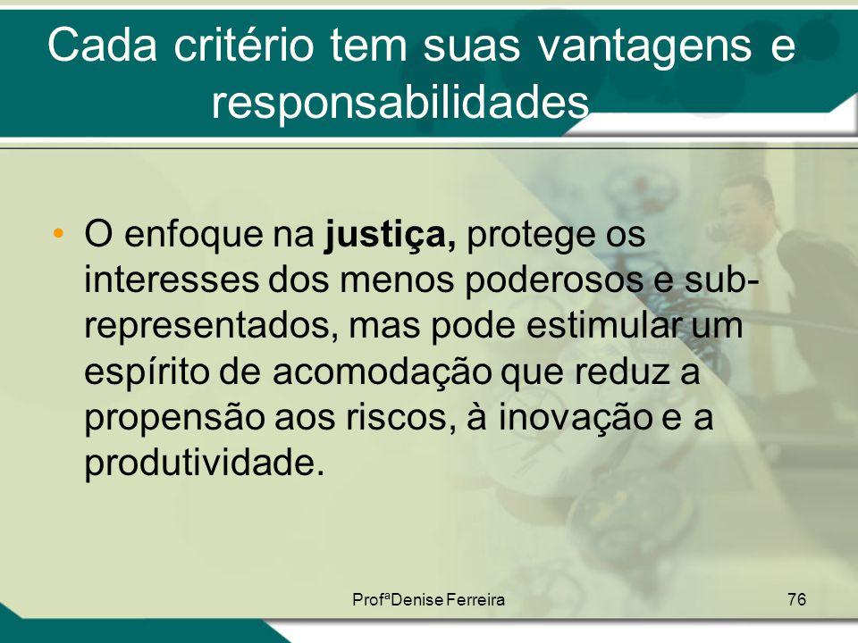 ProfªDenise Ferreira76 Cada critério tem suas vantagens e responsabilidades... •O enfoque na justiça, protege os interesses dos menos poderosos e sub-
