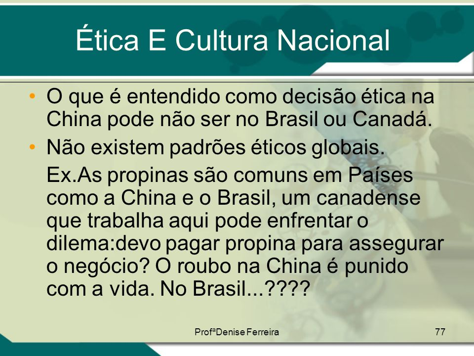 ProfªDenise Ferreira77 Ética E Cultura Nacional •O que é entendido como decisão ética na China pode não ser no Brasil ou Canadá. •Não existem padrões
