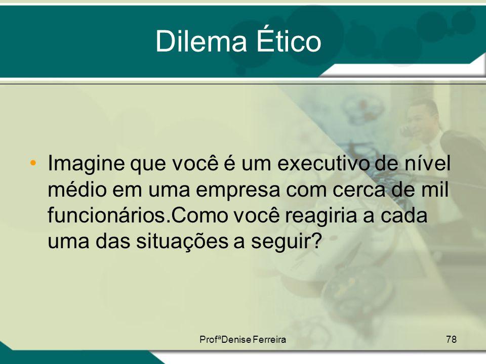 ProfªDenise Ferreira78 Dilema Ético •Imagine que você é um executivo de nível médio em uma empresa com cerca de mil funcionários.Como você reagiria a