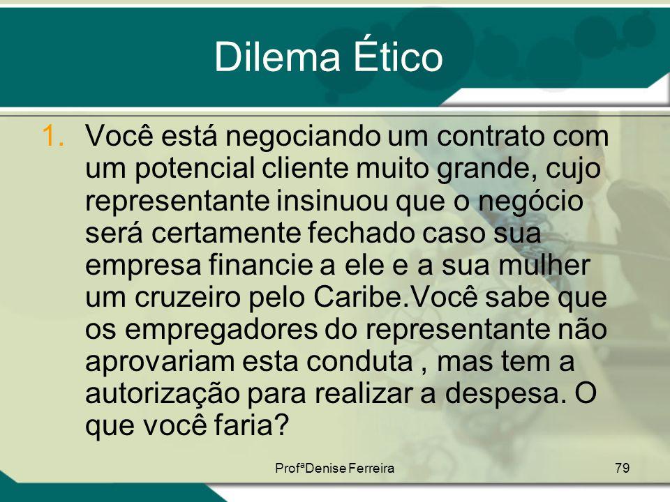ProfªDenise Ferreira79 Dilema Ético 1.Você está negociando um contrato com um potencial cliente muito grande, cujo representante insinuou que o negóci