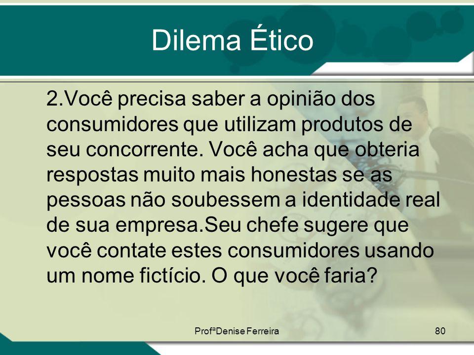 ProfªDenise Ferreira80 Dilema Ético 2.Você precisa saber a opinião dos consumidores que utilizam produtos de seu concorrente. Você acha que obteria re