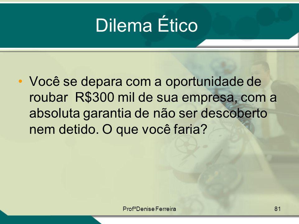 ProfªDenise Ferreira81 Dilema Ético •Você se depara com a oportunidade de roubar R$300 mil de sua empresa, com a absoluta garantia de não ser descober