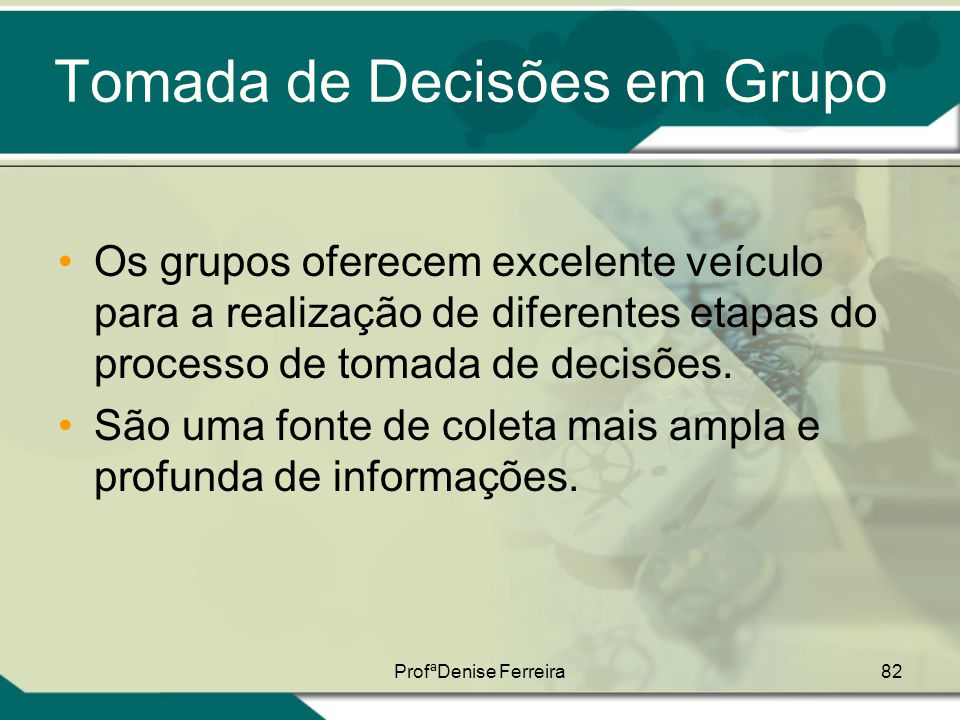 ProfªDenise Ferreira82 Tomada de Decisões em Grupo •Os grupos oferecem excelente veículo para a realização de diferentes etapas do processo de tomada