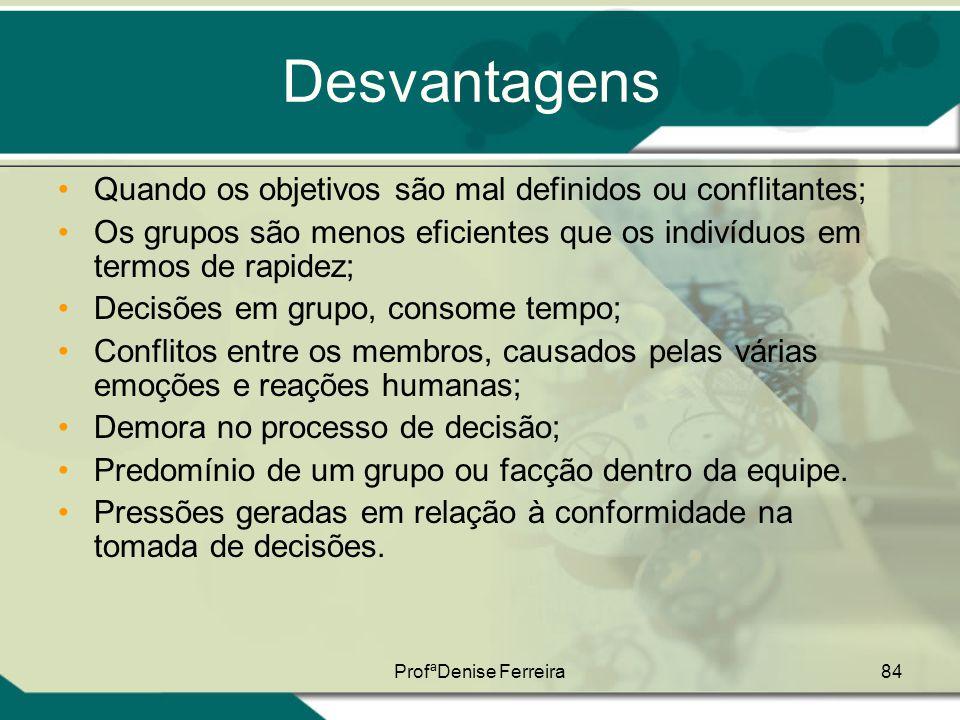 ProfªDenise Ferreira84 Desvantagens •Quando os objetivos são mal definidos ou conflitantes; •Os grupos são menos eficientes que os indivíduos em termo