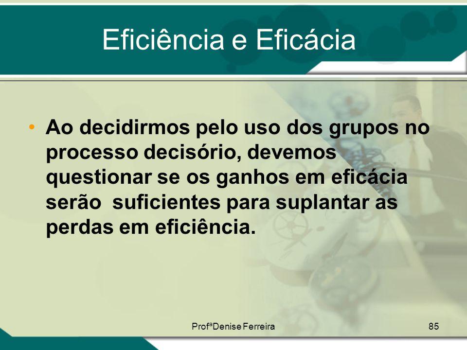ProfªDenise Ferreira85 Eficiência e Eficácia •Ao decidirmos pelo uso dos grupos no processo decisório, devemos questionar se os ganhos em eficácia ser