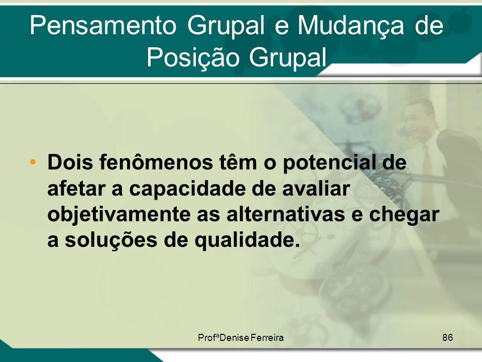 ProfªDenise Ferreira86 Pensamento Grupal e Mudança de Posição Grupal •Dois fenômenos têm o potencial de afetar a capacidade de avaliar objetivamente a