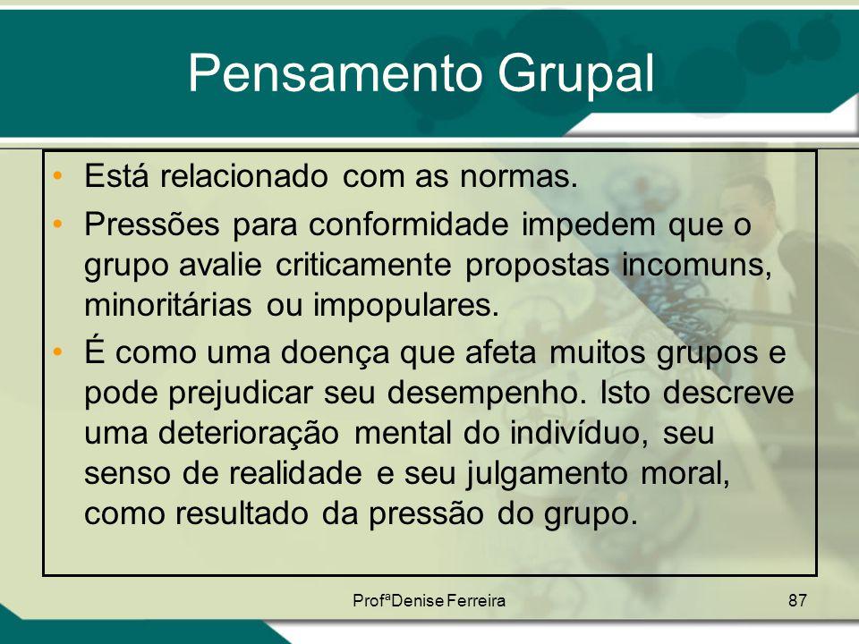 ProfªDenise Ferreira87 Pensamento Grupal •Está relacionado com as normas. •Pressões para conformidade impedem que o grupo avalie criticamente proposta