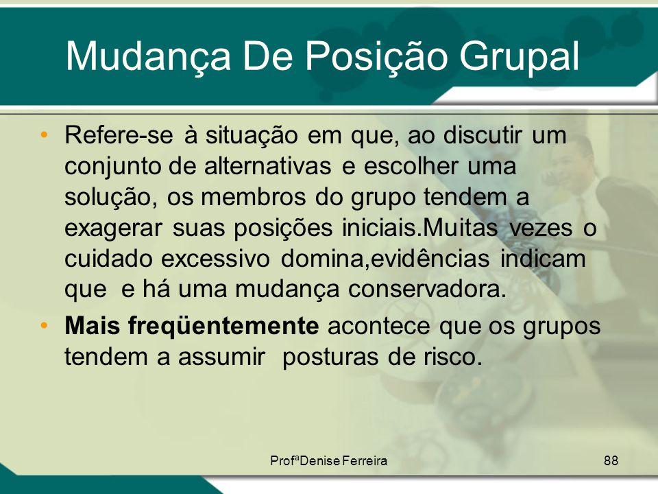 ProfªDenise Ferreira88 Mudança De Posição Grupal •Refere-se à situação em que, ao discutir um conjunto de alternativas e escolher uma solução, os memb