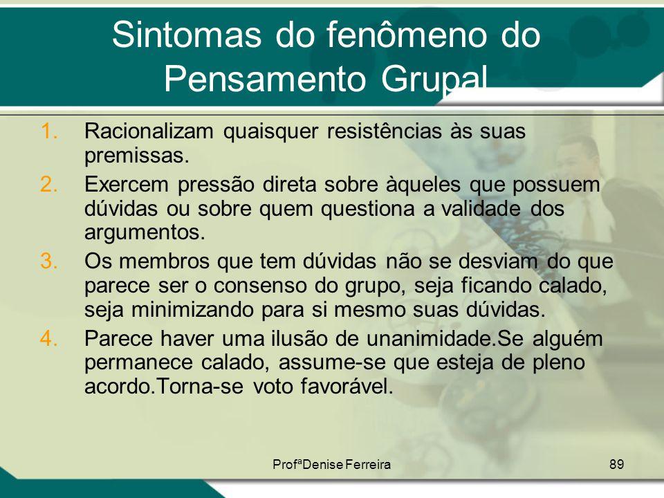 ProfªDenise Ferreira89 Sintomas do fenômeno do Pensamento Grupal 1.Racionalizam quaisquer resistências às suas premissas. 2.Exercem pressão direta sob