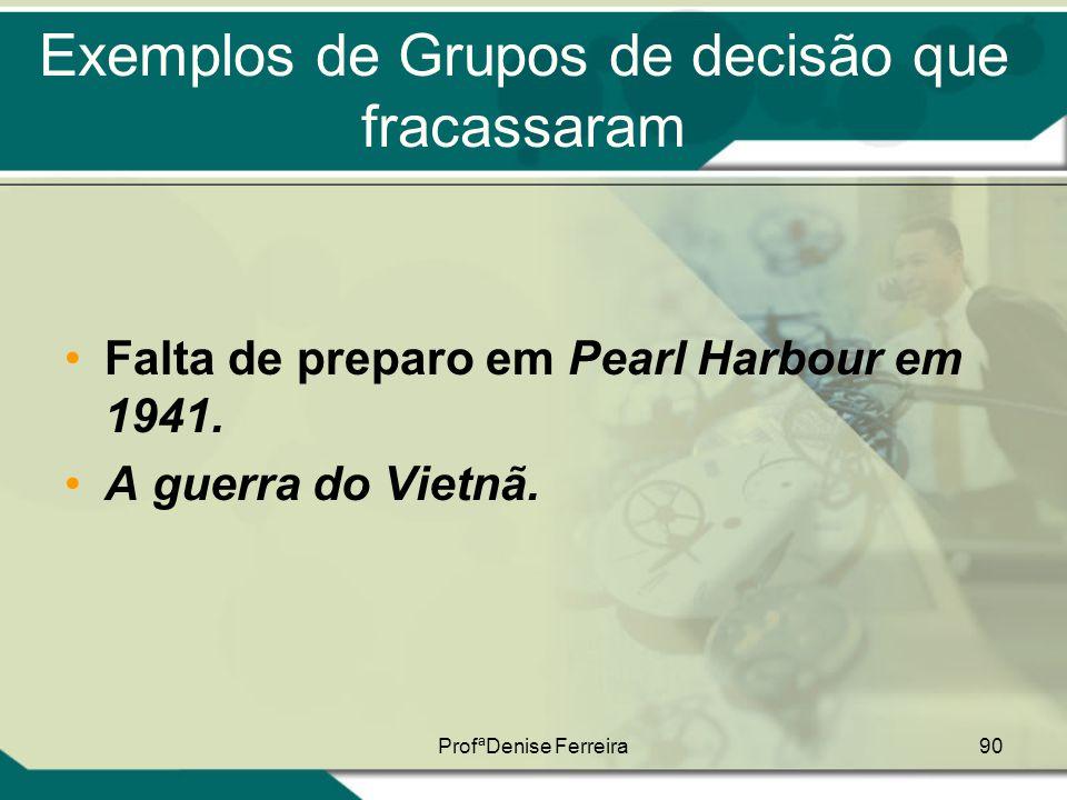 ProfªDenise Ferreira90 Exemplos de Grupos de decisão que fracassaram •Falta de preparo em Pearl Harbour em 1941. •A guerra do Vietnã.