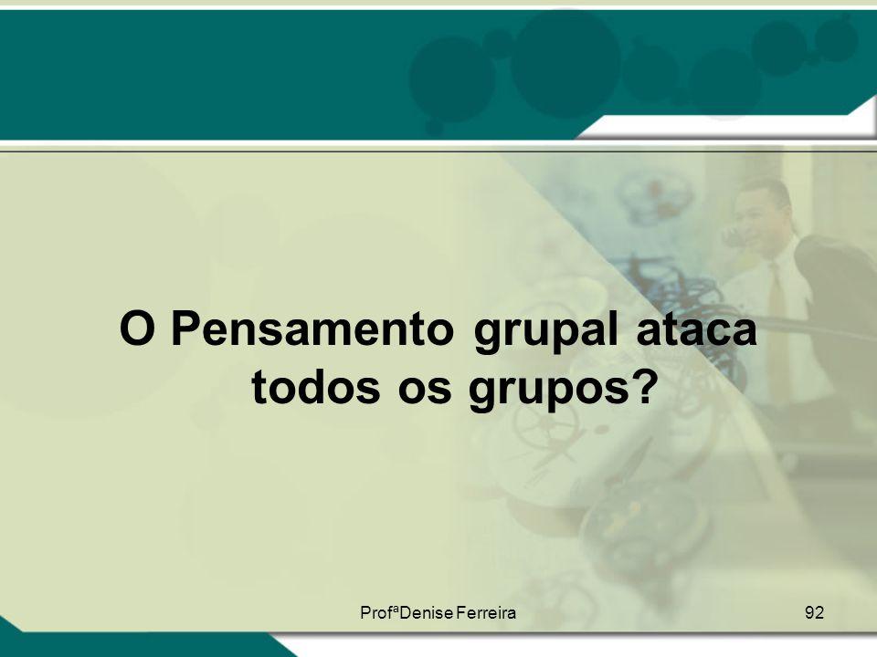 ProfªDenise Ferreira92 O Pensamento grupal ataca todos os grupos?