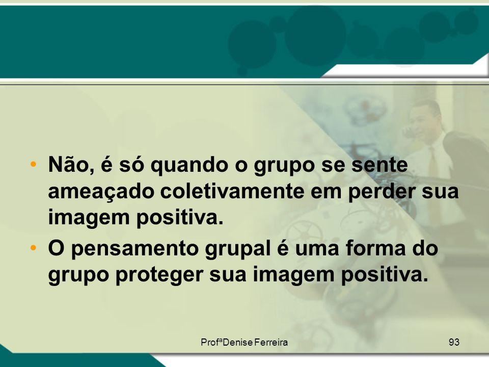 ProfªDenise Ferreira93 •Não, é só quando o grupo se sente ameaçado coletivamente em perder sua imagem positiva. •O pensamento grupal é uma forma do gr