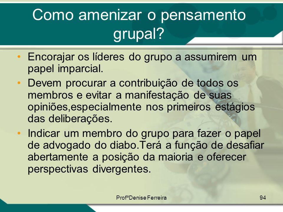ProfªDenise Ferreira94 Como amenizar o pensamento grupal? •Encorajar os líderes do grupo a assumirem um papel imparcial. •Devem procurar a contribuiçã