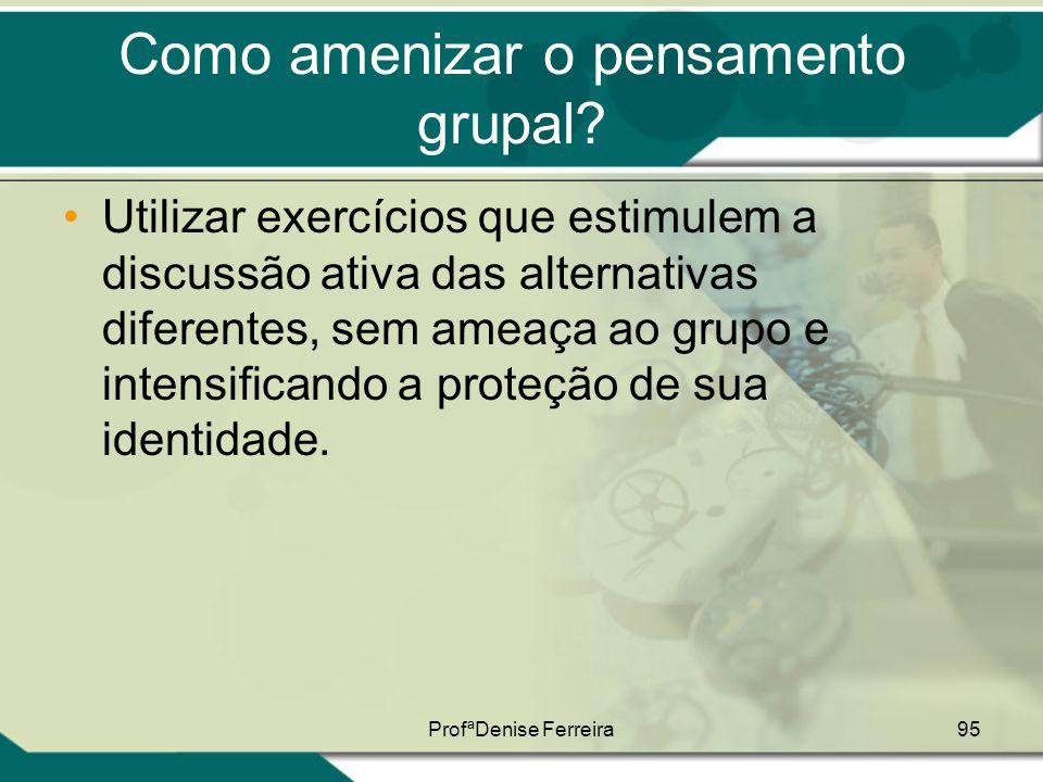 ProfªDenise Ferreira95 Como amenizar o pensamento grupal? •Utilizar exercícios que estimulem a discussão ativa das alternativas diferentes, sem ameaça