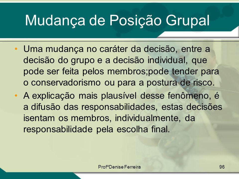 ProfªDenise Ferreira96 Mudança de Posição Grupal •Uma mudança no caráter da decisão, entre a decisão do grupo e a decisão individual, que pode ser fei