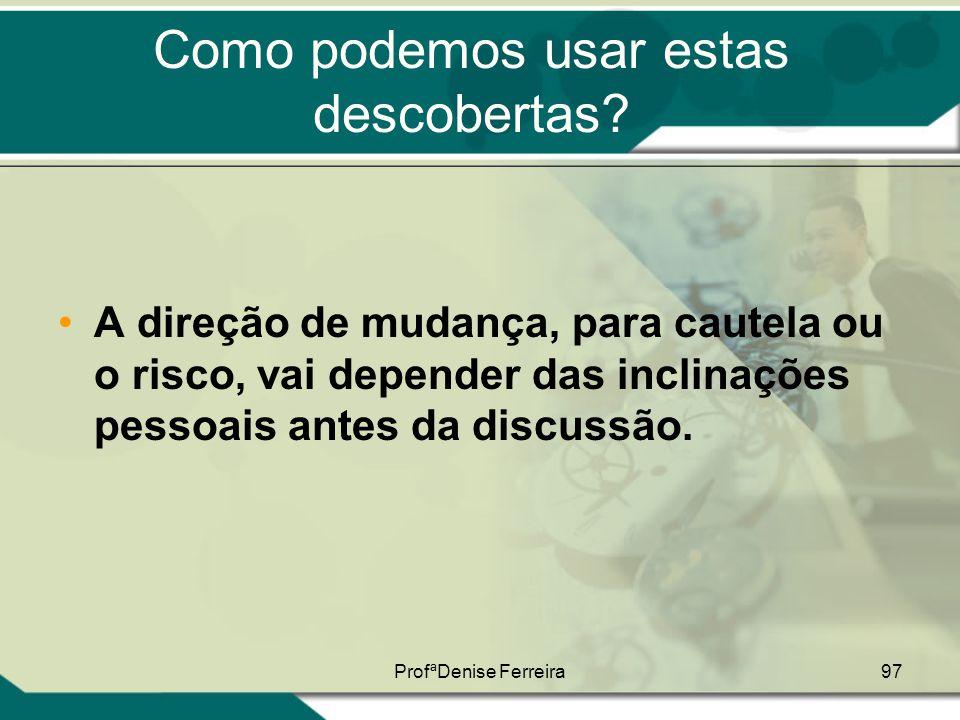 ProfªDenise Ferreira97 Como podemos usar estas descobertas? •A direção de mudança, para cautela ou o risco, vai depender das inclinações pessoais ante