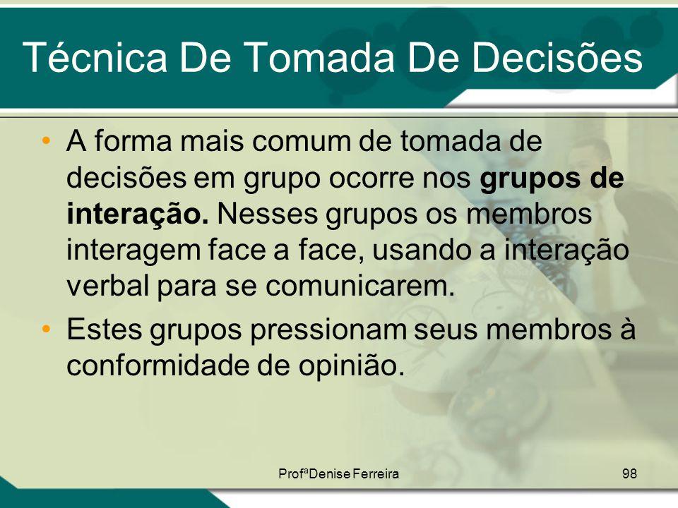 ProfªDenise Ferreira98 Técnica De Tomada De Decisões •A forma mais comum de tomada de decisões em grupo ocorre nos grupos de interação. Nesses grupos