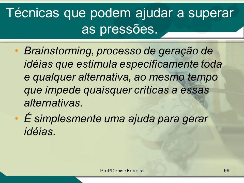 ProfªDenise Ferreira99 Técnicas que podem ajudar a superar as pressões. •Brainstorming, processo de geração de idéias que estimula especificamente tod