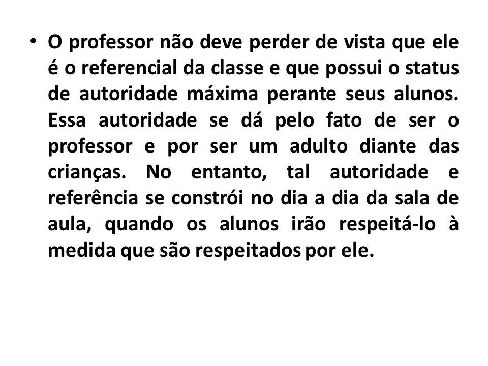 • O professor não deve perder de vista que ele é o referencial da classe e que possui o status de autoridade máxima perante seus alunos. Essa autorida