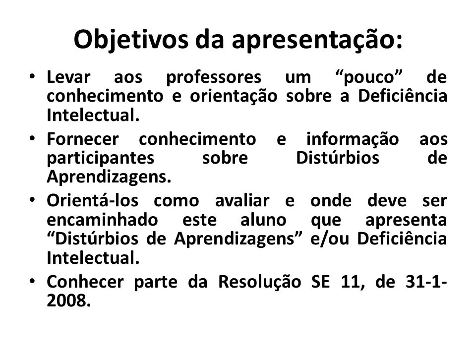 """Objetivos da apresentação: • Levar aos professores um """"pouco"""" de conhecimento e orientação sobre a Deficiência Intelectual. • Fornecer conhecimento e"""