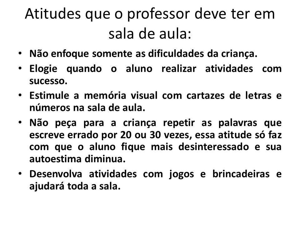Atitudes que o professor deve ter em sala de aula: • Não enfoque somente as dificuldades da criança. • Elogie quando o aluno realizar atividades com s