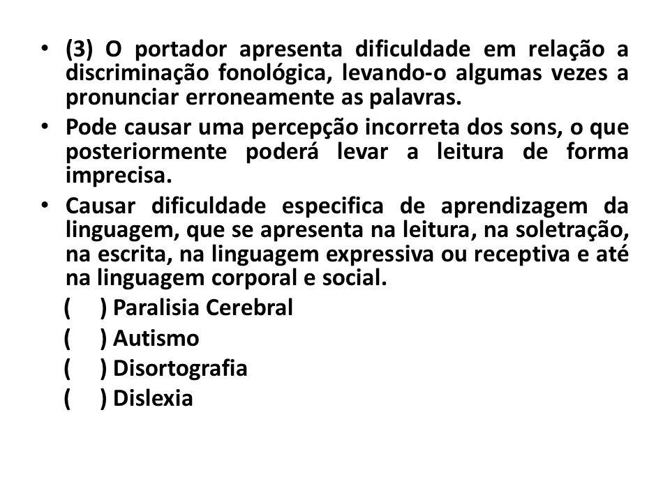 • (3) O portador apresenta dificuldade em relação a discriminação fonológica, levando-o algumas vezes a pronunciar erroneamente as palavras. • Pode ca