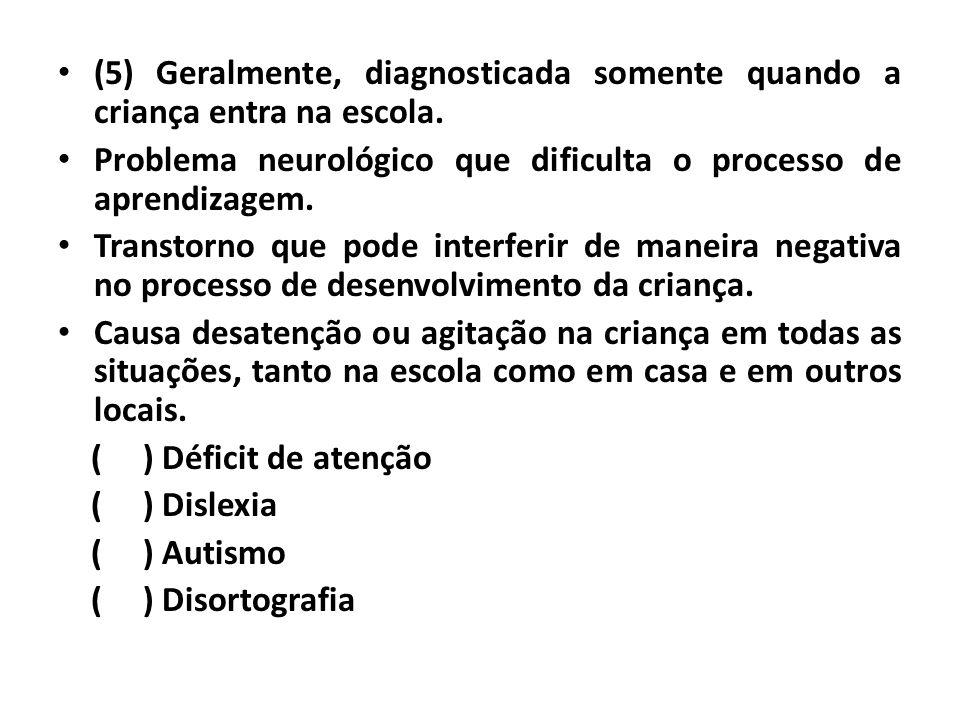 • (5) Geralmente, diagnosticada somente quando a criança entra na escola. • Problema neurológico que dificulta o processo de aprendizagem. • Transtorn