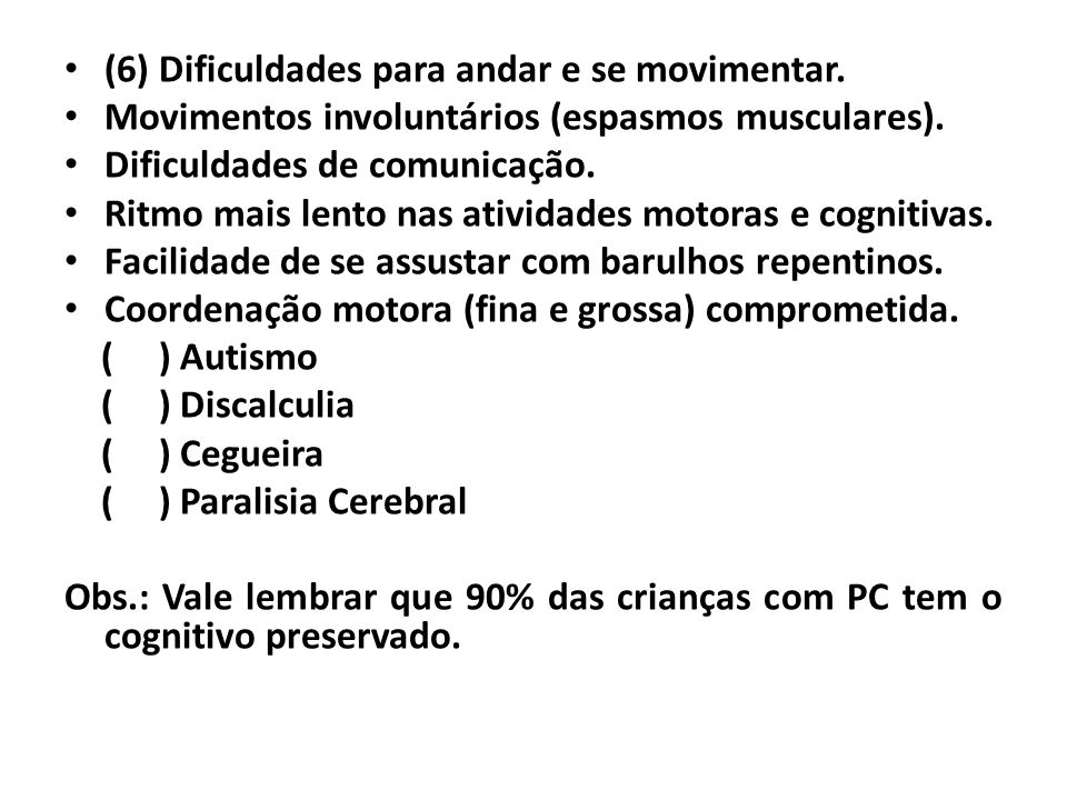 • (6) Dificuldades para andar e se movimentar. • Movimentos involuntários (espasmos musculares). • Dificuldades de comunicação. • Ritmo mais lento nas