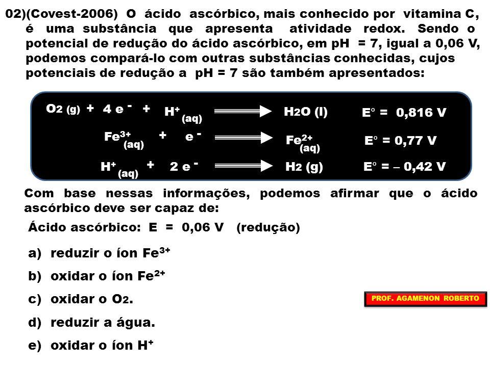 02)(Covest-2006) O ácido ascórbico, mais conhecido por vitamina C, é uma substância que apresenta atividade redox. Sendo o potencial de redução do áci