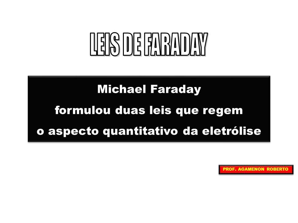 Michael Faraday formulou duas leis que regem o aspecto quantitativo da eletrólise Michael Faraday formulou duas leis que regem o aspecto quantitativo