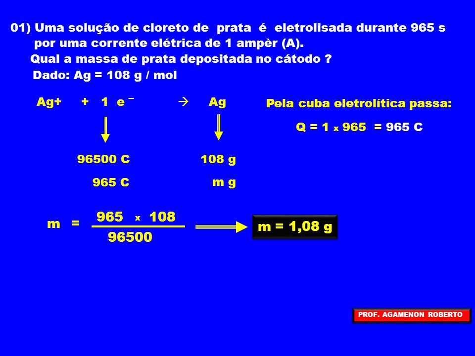 01) Uma solução de cloreto de prata é eletrolisada durante 965 s por uma corrente elétrica de 1 ampèr (A). Qual a massa de prata depositada no cátodo