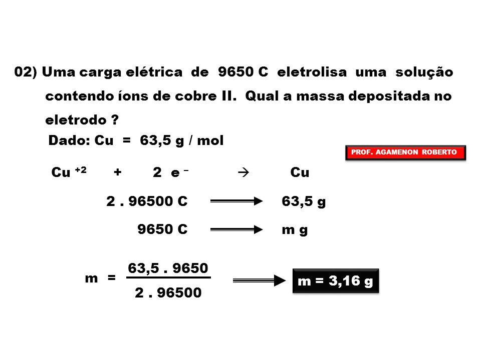02) Uma carga elétrica de 9650 C eletrolisa uma solução contendo íons de cobre II. Qual a massa depositada no eletrodo ? Dado: Cu = 63,5 g / mol Cu +2