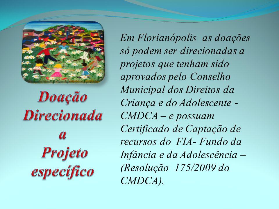 Em Florianópolis as doações só podem ser direcionadas a projetos que tenham sido aprovados pelo Conselho Municipal dos Direitos da Criança e do Adolescente - CMDCA – e possuam Certificado de Captação de recursos do FIA- Fundo da Infância e da Adolescência – (Resolução 175/2009 do CMDCA).