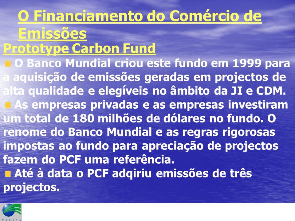 O Financiamento do Comércio de Emissões Prototype Carbon Fund O Banco Mundial criou este fundo em 1999 para a aquisição de emissões geradas em projectos de alta qualidade e elegíveis no âmbito da JI e CDM.