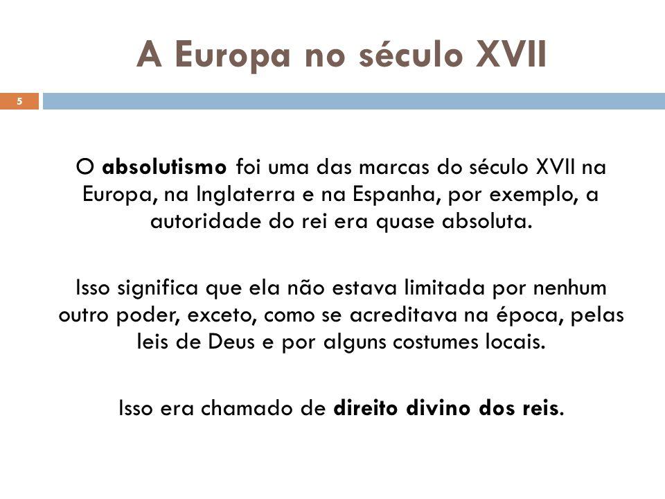 A Europa no século XVII O absolutismo foi uma das marcas do século XVII na Europa, na Inglaterra e na Espanha, por exemplo, a autoridade do rei era qu