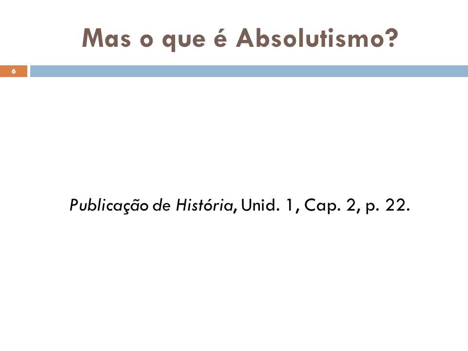 Mas o que é Absolutismo? 6 Publicação de História, Unid. 1, Cap. 2, p. 22.