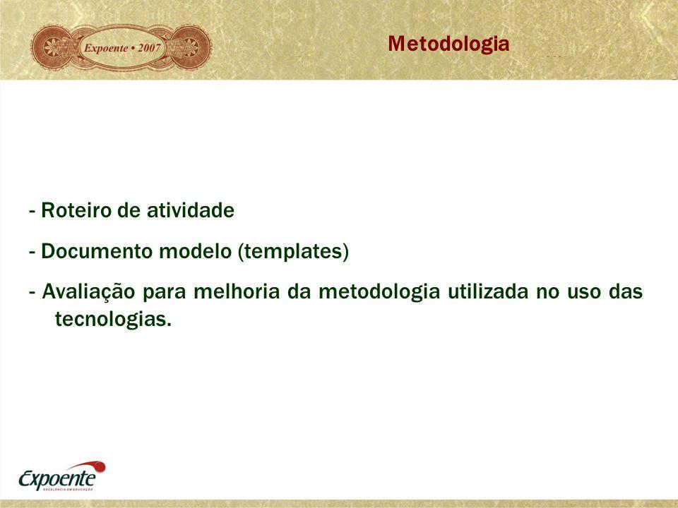 - Roteiro de atividade - Documento modelo (templates) - Avaliação para melhoria da metodologia utilizada no uso das tecnologias. Metodologia