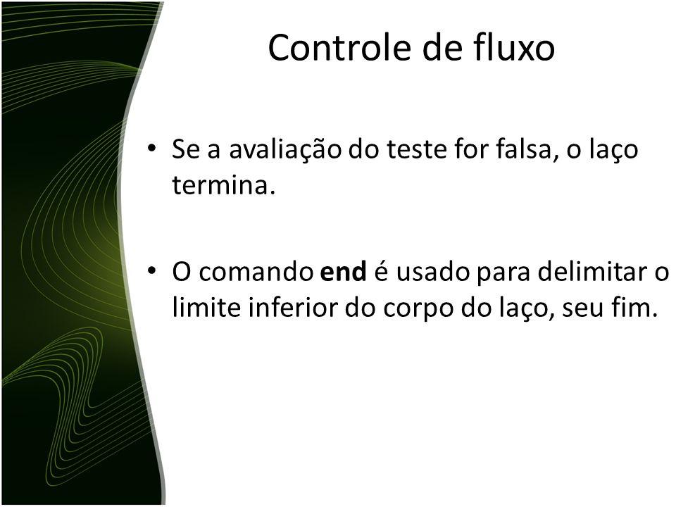 Os comandos que controlam o fluxo de execução especificam a ordem em que a computação é realizada. Ex: a = 10 for i = 1: 5, a = a + 1; end x = a -> x=