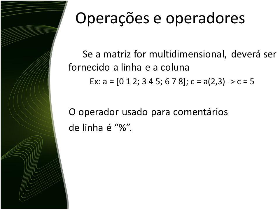 Concatenando matrizes C = [A,B] Uma nova matriz C recebe a concatenação de outras duas já existentes. Recuperando dados da minha matriz Se a matriz fo