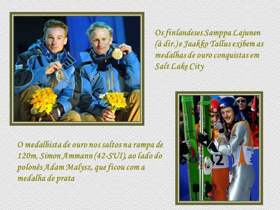 Os finlandeses Samppa Lajunen (à dir.) e Jaakko Tallus exibem as medalhas de ouro conquistas em Salt Lake City O medalhista de ouro nos saltos na rampa de 120m, Simon Ammann (42-SUI), ao lado do polonês Adam Malysz, que ficou com a medalha de prata