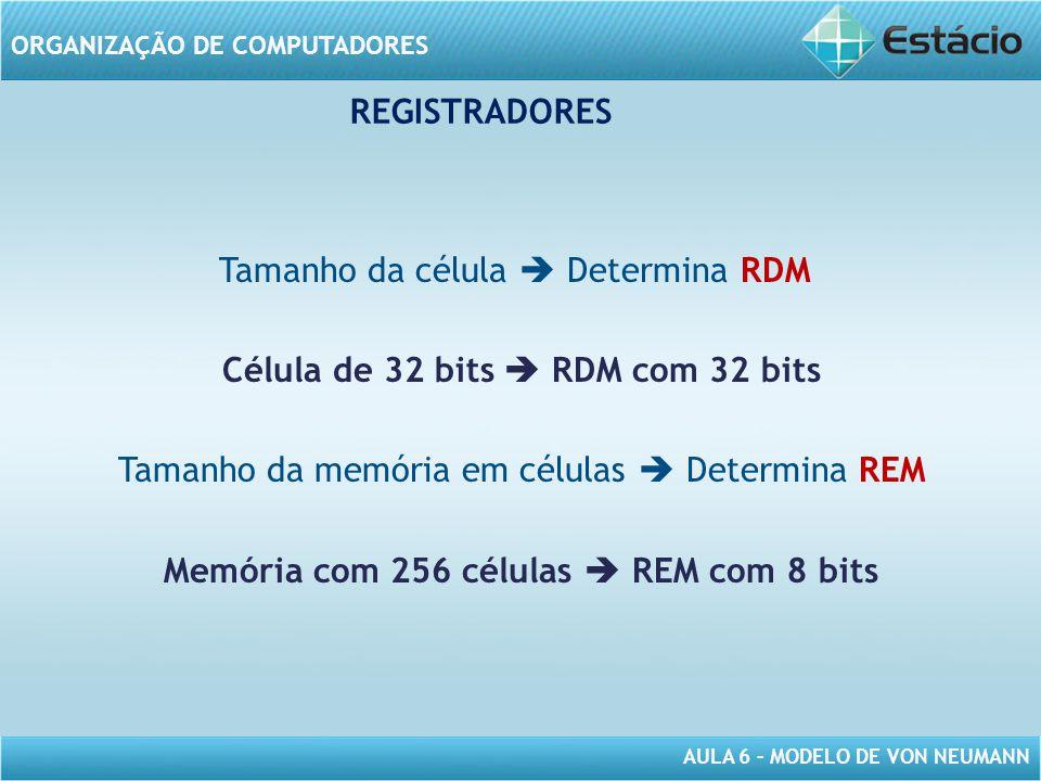 AULA 6 – MODELO DE VON NEUMANN ORGANIZAÇÃO DE COMPUTADORES REGISTRADORES Tamanho da célula  Determina RDM Célula de 32 bits  RDM com 32 bits Tamanho