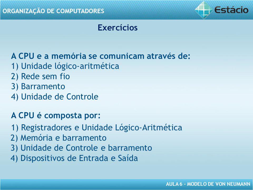 AULA 6 – MODELO DE VON NEUMANN ORGANIZAÇÃO DE COMPUTADORES Exercícios A CPU e a memória se comunicam através de: 1) Unidade lógico-aritmética 2) Rede