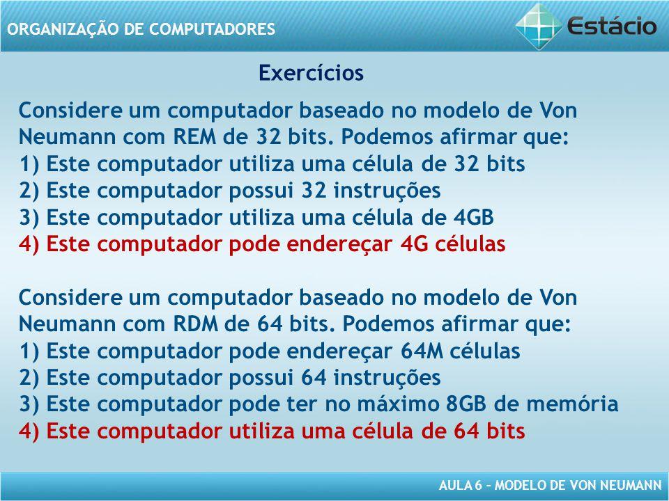 AULA 6 – MODELO DE VON NEUMANN ORGANIZAÇÃO DE COMPUTADORES Considere um computador baseado no modelo de Von Neumann com REM de 32 bits. Podemos afirma