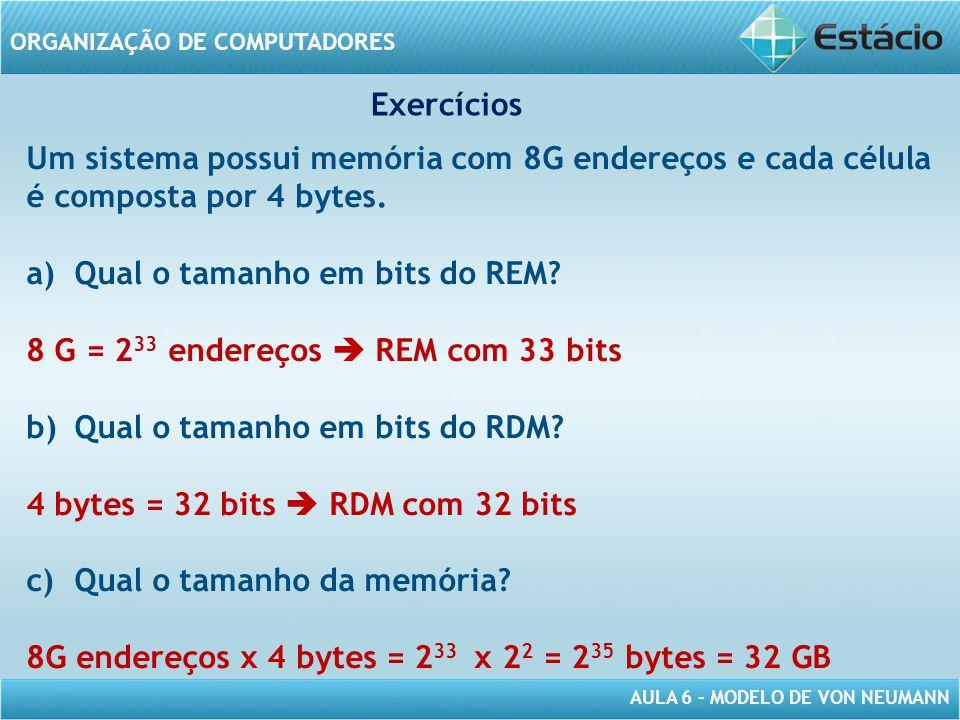 AULA 6 – MODELO DE VON NEUMANN ORGANIZAÇÃO DE COMPUTADORES Um sistema possui memória com 8G endereços e cada célula é composta por 4 bytes. a)Qual o t