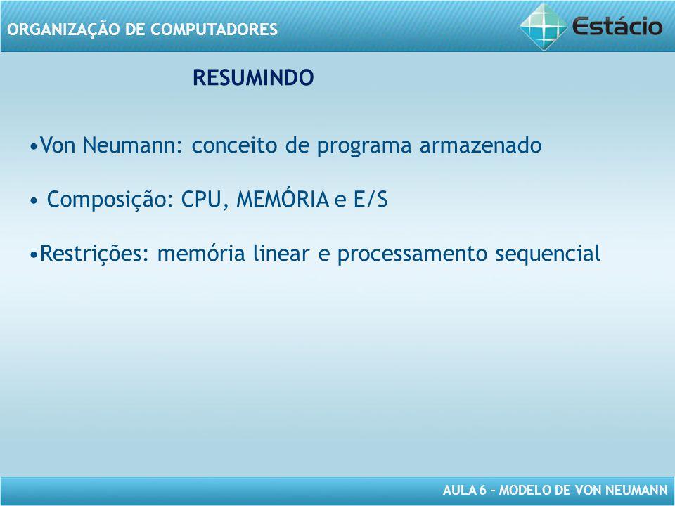 AULA 6 – MODELO DE VON NEUMANN ORGANIZAÇÃO DE COMPUTADORES RESUMINDO Von Neumann: conceito de programa armazenado Composição: CPU, MEMÓRIA e E/S Restr