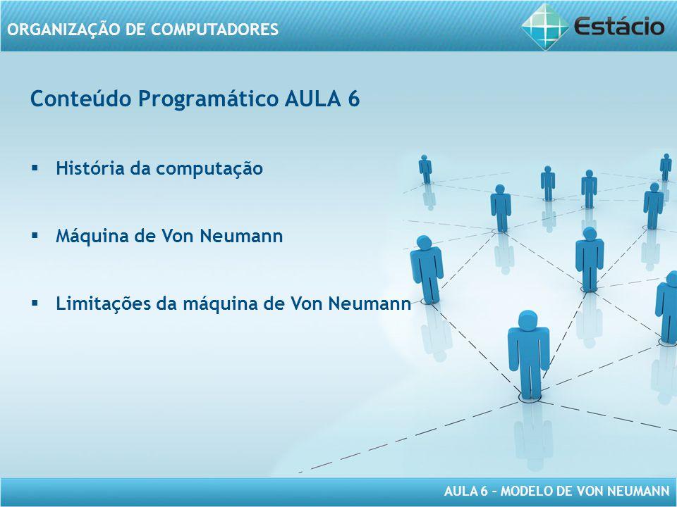 AULA 6 – MODELO DE VON NEUMANN ORGANIZAÇÃO DE COMPUTADORES Conteúdo Programático AULA 6  História da computação  Máquina de Von Neumann  Limitações