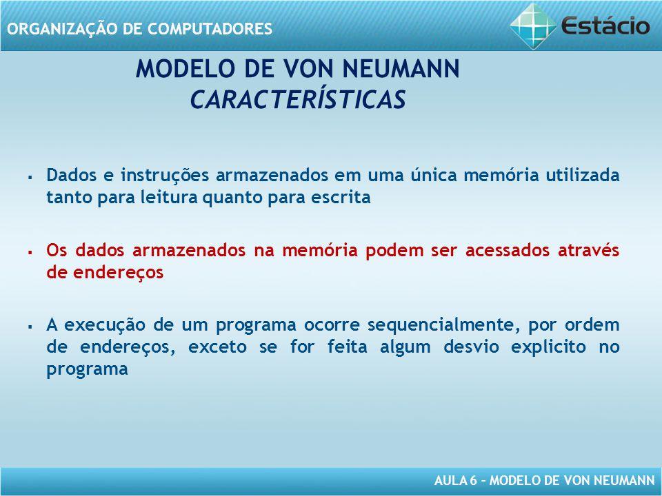 AULA 6 – MODELO DE VON NEUMANN ORGANIZAÇÃO DE COMPUTADORES MODELO DE VON NEUMANN CARACTERÍSTICAS   Dados e instruções armazenados em uma única memór
